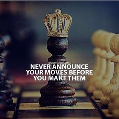 Never announce your move before you make them.