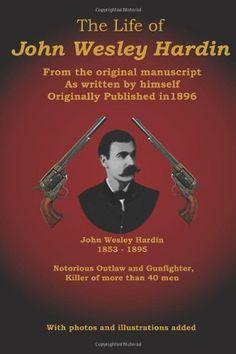 The Life of John Wesley Hardin: From the Original Manuscript as Written by Himself by John Wesley Hardin.