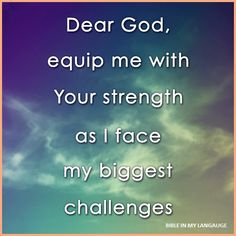 †♥ ✞ ♥† Dear God, equip me with you Your strength as I face my biggest challenges. †♥ ✞ ♥†