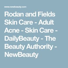 Rodan and Fields Skin Care 	  	 		- Adult Acne 	  	 	- Skin Care 	  	 		- DailyBeauty - 	 The Beauty Authority - NewBeauty
