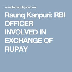 Raunq Kanpuri: RBI OFFICER INVOLVED IN EXCHANGE OF RUPAY