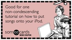 someecards.com - Mom Coupon:  Good for one non-condescending tutorial on how to put songs on your iPod.