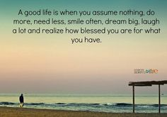 A good life is when you assume nothing, do more, need less, smile often, dream big, laugh a lot and realize how blessed you are for what you have.