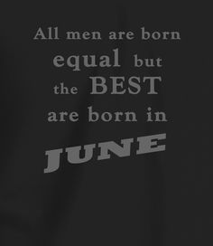 All Men Are Born Equal, But the Best are Born in June Birthday Quotes, Funny Birthday, Happy Birthday, Men Quotes, Funny Quotes, A Good Man, Poetry, June, Happy Brithday