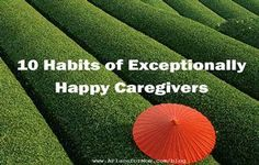 10 Habits of Exceptionally Happy Caregivers  Well-rested, happy caregivers are crucial to the job. But the job is exhausting. So caregivers must balance caring for someone else and caring for themselves. Otherwise, they can burn out and even develop serious health problems.