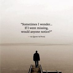 Sometimes I wonder... If I went missing would anyone notice? via (https://www.facebook.com/Quotes.nd.Notes/photos/a.1583089055238699.1073741829.1579556558925282/1836801206534148/?type=3)
