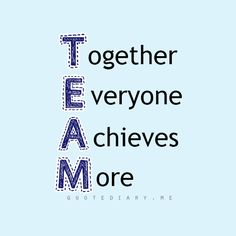 TEAM...TOGETHER EVERYONE ACHIEVES MORE.
