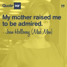 My mother raised me to be admired. - Joan Holloway (Mad Men) #quotesqr #quotes #inspirationalquotes