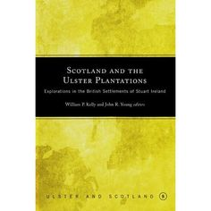 Scotland and the Ulster Plantations: Explorations in the British Settlement of Stuart Ireland (Ulster & Scotland Series): W. P. Kelly,J. R. Young