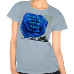 Iif Thin Is  In, Then Fat Is Where It's At Shirts