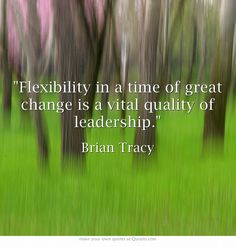 Flexibility in a time of great change is a vital quality of leadership.
