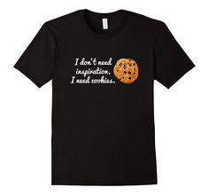 I Don't Need Inspiration- I Need Cookies T Shirt