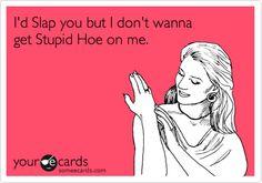 I'd Slap you but I don't wanna get Stupid Hoe on me.