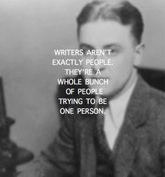 """Writers aren't exactly people. They're a whole bunch of people trying to be one person."" - F. Scott Fitzgerald"