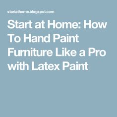 Start at Home: How To Hand Paint Furniture Like a Pro with Latex Paint