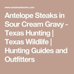 Antelope Steaks in Sour Cream Gravy - Texas Hunting   Texas Wildlife   Hunting Guides and Outfitters