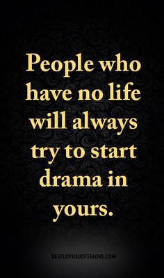 People who have no life will always try to start drama in yours. Yes, and I don't deserve your Ritchie unless you tell me wtf Jealousy Quotes, Drama Quotes, Wisdom Quotes, Me Quotes, Motivational Quotes, Funny Quotes, Inspirational Quotes, Drama Queen Quotes, Fierce Quotes