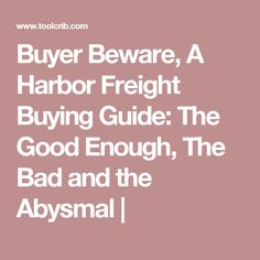 Buyer Beware, A Harbor Freight Buying Guide: The Good Enough, The Bad and the Abysmal |