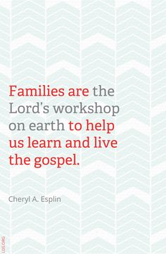Families are the Lord's workshop on the earth to help us learn and live the gospel. – Cheryl A Esplin