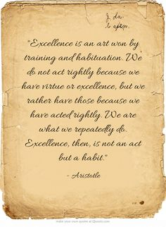 """Excellence is an art won by training and habituation. We do not act rightly because we have virtue or excellence, but we rather have those because we have acted rightly. We are what we repeatedly do. Excellence, then, is not an act but a habit."" ~ Aristotle"