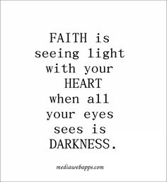 Faith is seeing light with your heart when all your eyes sees is darkness.