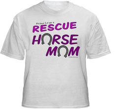RESCUE HORSE MOM Shirt ~ A portion of the proceeds from Every T-Shirt, Tank Top, Sweatshirt or Hoodie sold on this page, goes to help and support Animal Rescue Groups/Shelters in their animal rescue endeavors. Our home page ~ http://www.rescuedismyfavoritebreed.org/index.htm
