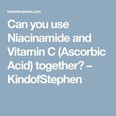Can you use Niacinamide and Vitamin C (Ascorbic Acid) together? – KindofStephen