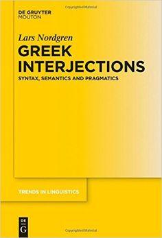 Greek interjections : syntax, semantics and pragmatics / Lars Nordgren - Berlin ; Boston : De Gruyter Mouton, cop. 2015