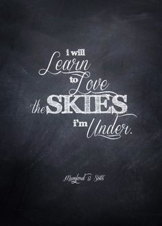 I will learn to love the skies I'm under- Mumford & Sons