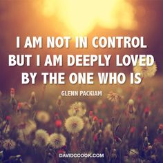I am not in control...but I am deeply loved by the One who is!
