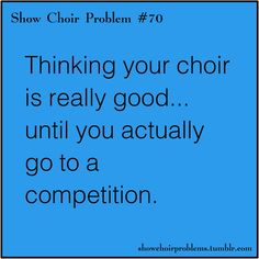 or hoping your show choir is really good, going to a competition, and being right :)