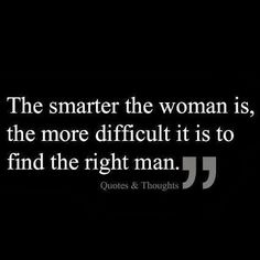 Some truth to this - a smart woman intimidates some men