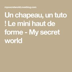 Un chapeau, un tuto ! Le mini haut de forme - My secret world