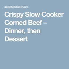 Crispy Slow Cooker Corned Beef – Dinner, then Dessert