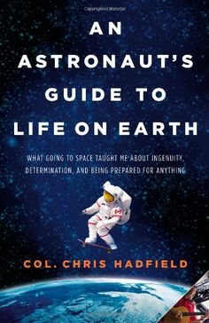 Amazon.fr - An Astronaut's Guide to Life on Earth: What Going to Space Taught Me About Ingenuity, Determination, and Being Prepared for Anything - Chris Hadfield - Livres