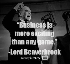 Business is more exciting than any game. -Lord Beaverbrook