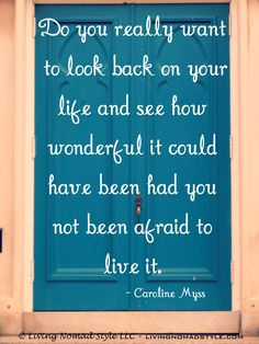 Do you really want to look back on your life and see how wonderful it could have been had you not been afraid to live it. – Caroline Myss ~ Living Nomad Style ~ LIVINGNOMADSTYLE.COM