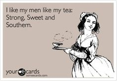 "Life quote: ""I like my men like my tea: Strong, Sweet, and Southern."""