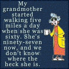 My grandmother started walking five miles a day when she was sixty. Shes ninety-seven now, and we dont know where the heck she is. Forever Young granny..
