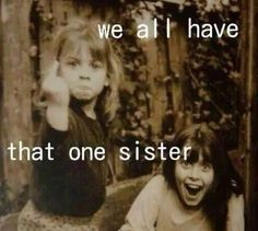 We all have that one sister. <3