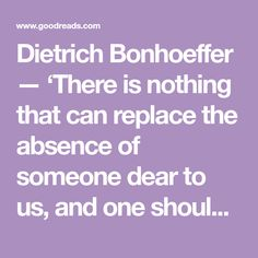 Dietrich Bonhoeffer — 'There is nothing that can replace the absence of someone dear to us, and one should not even attempt to do so. One must simply hol. Dietrich Bonhoeffer, The Absence, Poems, Canning, Quotes, Beauty, Quotations, Poetry, Home Canning
