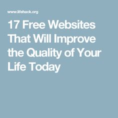 17 Free Websites That Will Improve the Quality of Your Life Today