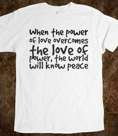 When the power of love overcomes the love of power, the world will know peace, Custom T Shirts Quotes