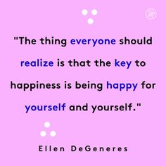 The thing that everyone should realize is that the key to happiness is being happy for yourself and yourself.