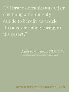 A library outranks any other one thing a community can do to benefit its people.  It is a never failing spring in the desert.  Andrew Carnegie