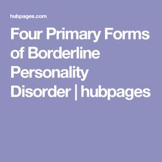 Four Primary Forms of Borderline Personality Disorder | hubpages