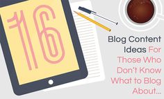 16 Blog Content Ideas For Those Who Don't Know What to Blog About