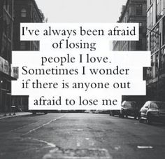 I've Always Been Afraid Of Losing People I Love. Sometimes I Wonder If There Is Anyone Out There Afraid Of Losing Me.
