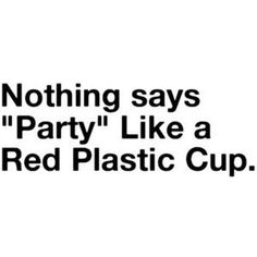 Red Solo Cup. I fill you up. Let's have a party.