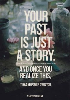 """Your past is just a story that has no power over you. In the words of my amazing, wonderful, mature and smart boyfriend """"it's just something that happened to you. It does not define who you are"""" The Words, Cool Words, Quotable Quotes, Motivational Quotes, Inspirational Quotes, Positive Quotes, Positive Attitude, Positive Thoughts, Positive Vibes"""